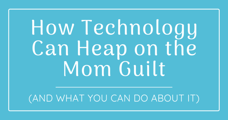 3 Ways Technology Can Heap on the Mom Guilt (and What You Can Do About It)